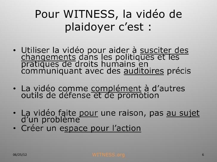 Pour WITNESS, la vidéo de                plaidoyer c'est :06/25/12            WITNESS.org        6