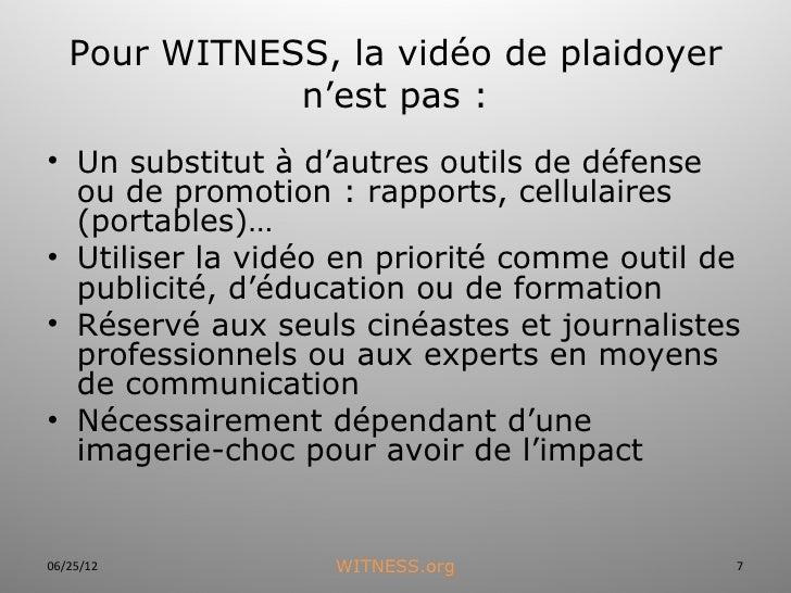 Pour WITNESS, la vidéo de plaidoyer              n'est pas :• Un substitut à d'autres outils de défense  ou de promotion :...