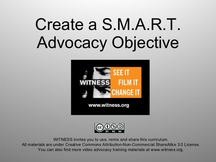 Create a S.M.A.R.T. Advocacy Objective WITNESS invites you to use, remix and share this curriculum.  All materials are und...