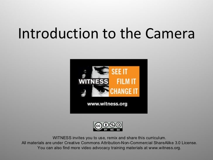 Introduction to the Camera WITNESS invites you to use, remix and share this curriculum.  All materials are under Creative ...