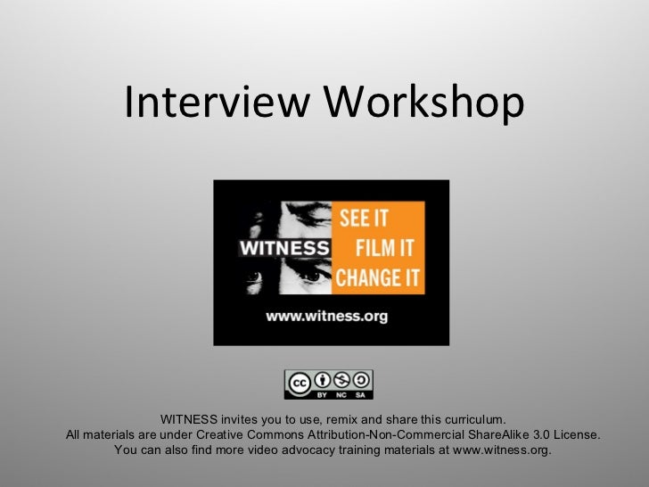 Interview Workshop WITNESS invites you to use, remix and share this curriculum.  All materials are under Creative Commons ...