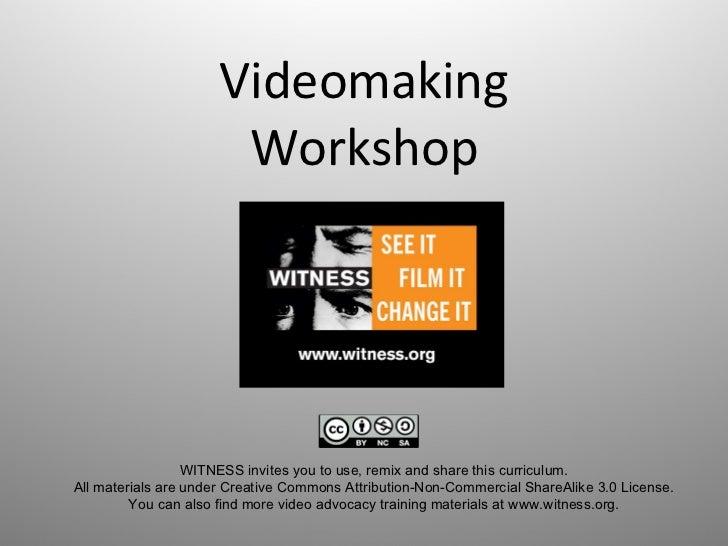 Videomaking Workshop WITNESSinvitesyoutouse,remixandsharethiscurriculum. AllmaterialsareunderCreativeCommon...