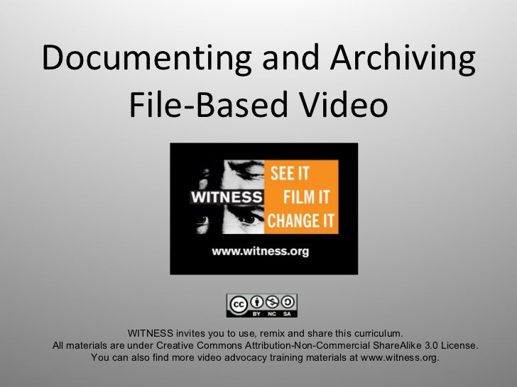 Documenting and Archiving File-Based Video WITNESS invites you to use, remix and share this curriculum.  All materials are...