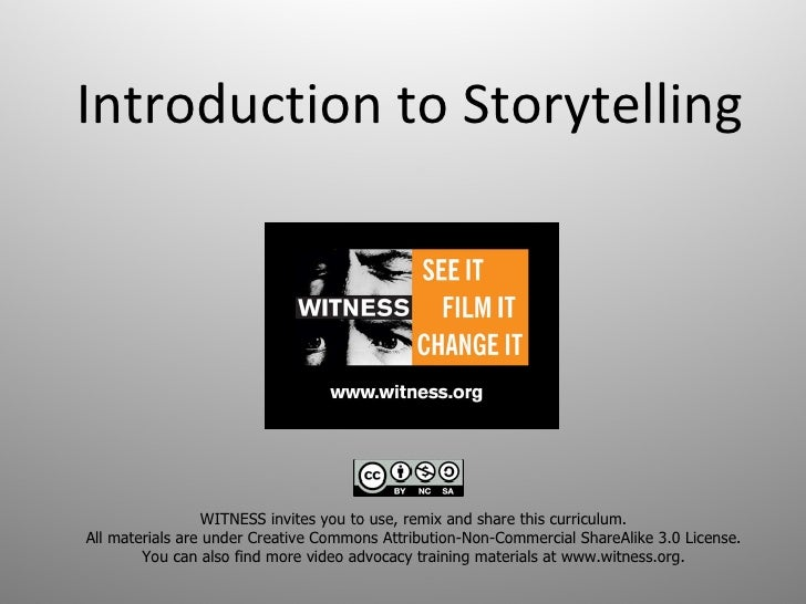 Introduction to Storytelling WITNESS invites you to use, remix and share this curriculum.  All materials are under Creativ...