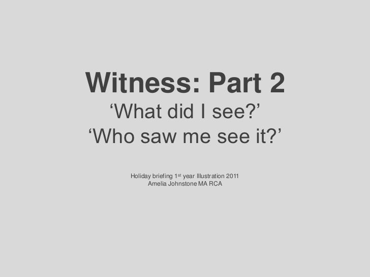 Witness: Part 2'What did I see?''Who saw me see it?'Holiday briefing 1st year Illustration 2011Amelia Johnstone MA RCA<br />