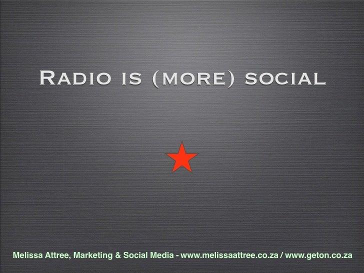 Radio is (more) social     Melissa Attree, Marketing & Social Media - www.melissaattree.co.za / www.geton.co.za