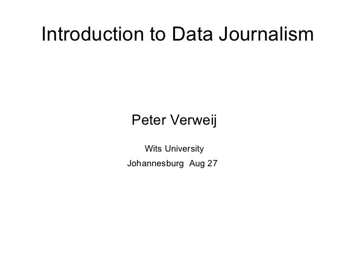 Introduction to Data Journalism          Peter Verweij            Wits University         Johannesburg Aug 27