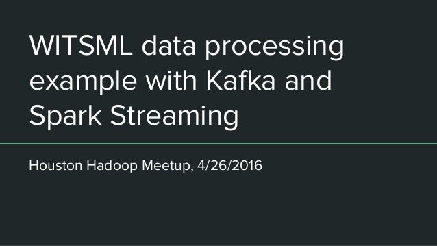 WITSML data processing example with Kafka and Spark Streaming Houston Hadoop Meetup, 4/26/2016