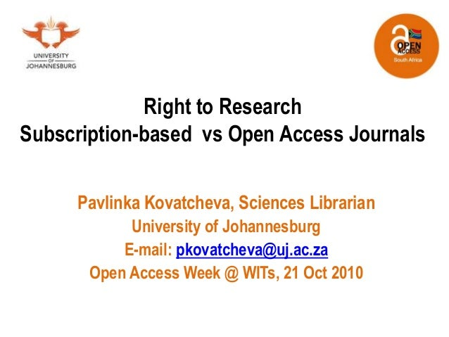 Right to Research Subscription-based vs Open Access Journals Pavlinka Kovatcheva, Sciences Librarian University of Johanne...