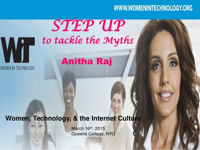 STEP UP to tackle the Myths March 16th, 2015 Queens College, NYC Women, Technology, & the Internet Culture Anitha Raj