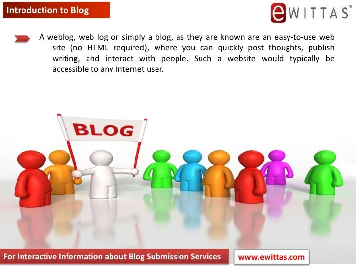 Introduction to Blog<br />A weblog, web log or simply a blog, as they are known are an easy-to-use web site (no HTML requi...