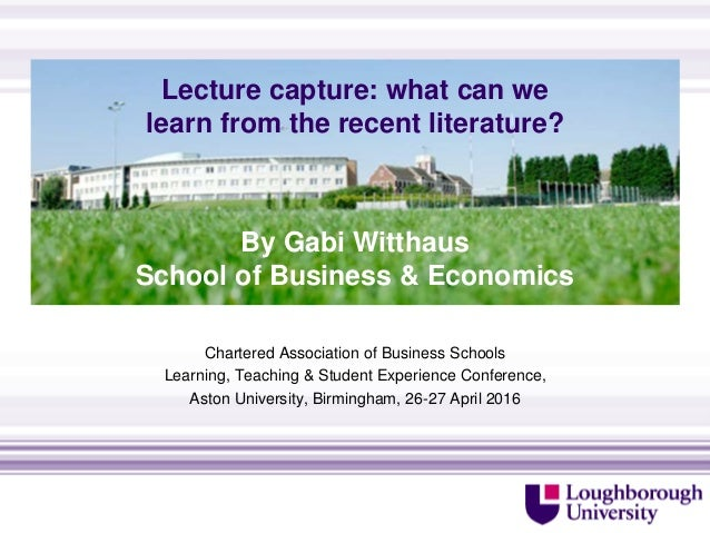 Lecture capture: what can we learn from the recent literature? Chartered Association of Business Schools Learning, Teachin...