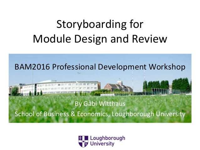 Storyboarding for Module Design and Review By Gabi Witthaus School of Business & Economics, Loughborough University BAM201...