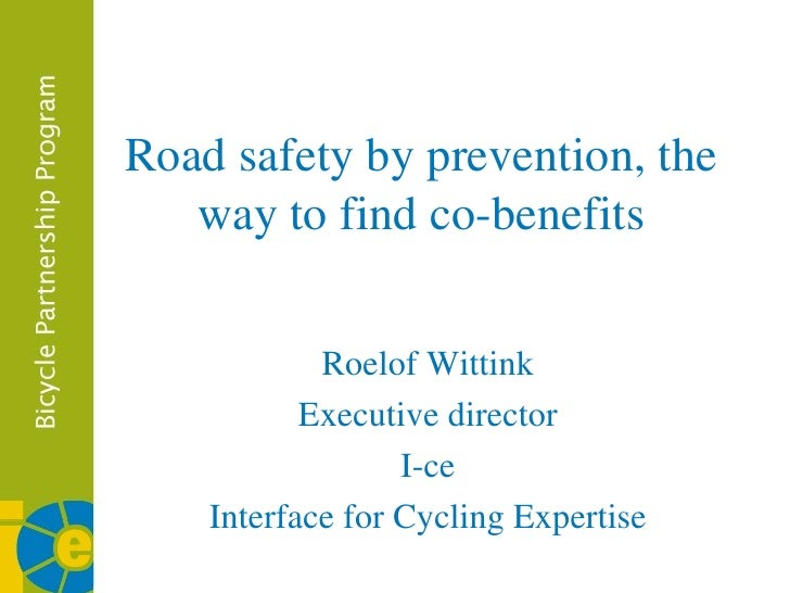 Road safety by prevention, the way to find co-benefits Roelof Wittink Executive director I-ce Interface for Cycling Expert...