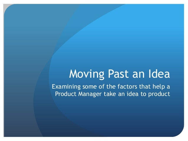 Moving Past an Idea Examining some of the factors that help a Product Manager take an idea to product