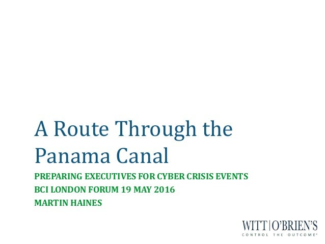 A Route Through the Panama Canal PREPARING EXECUTIVES FOR CYBER CRISIS EVENTS BCI LONDON FORUM 19 MAY 2016 MARTIN HAINES