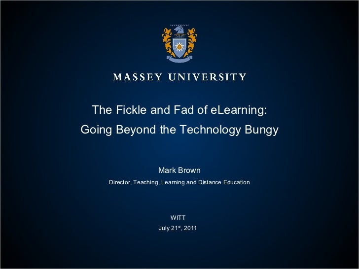 The Fickle and Fad of eLearning: Going Beyond the Technology Bungy Mark Brown Director, Teaching, Learning and Distance Ed...