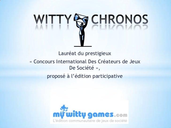 WITTY     CHRONOS<br />Lauréat du prestigieux <br />« Concours International Des Créateurs de Jeux De Société », <br />...