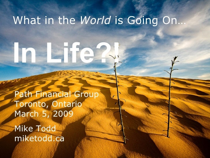 What in the  World  is Going On… In Life?! Path Financial Group Toronto, Ontario March 5, 2009 Mike Todd miketodd.ca