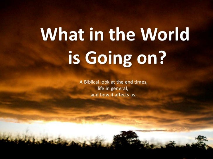 What in the World <br />is Going on?<br />A Biblical look at the end times,<br />life in general, <br />and how it affects...