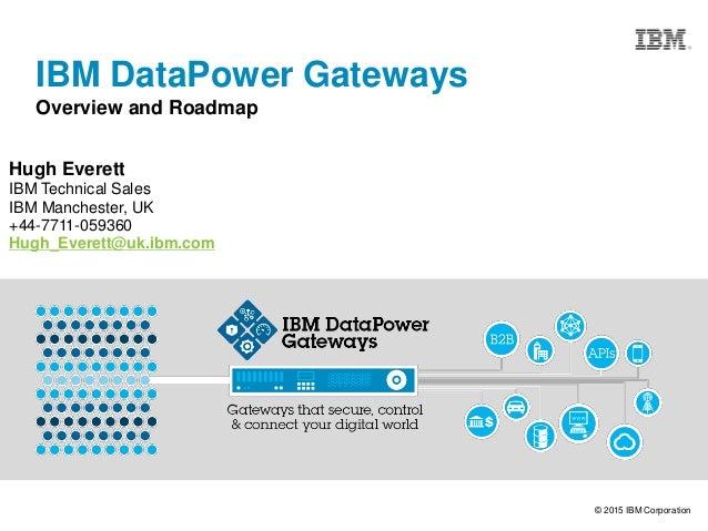 © 2015 IBM Corporation IBM DataPower Gateways Overview and Roadmap Hugh Everett IBM Technical Sales IBM Manchester, UK +44...