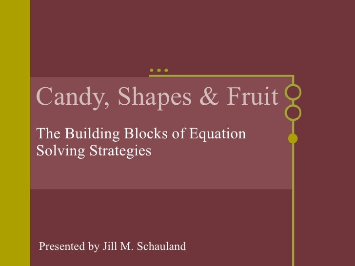Candy, Shapes & Fruit The Building Blocks of Equation Solving Strategies Presented by Jill M. Schauland