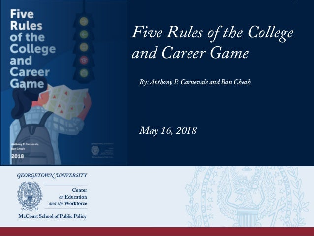 Five Rules of the College and Career Game By: Anthony P. Carnevale and Ban Cheah May 16, 2018