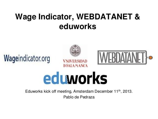 Wage Indicator, WEBDATANET & eduworks  Eduworks kick off meeting, Amsterdam December 11th, 2013. Pablo de Pedraza