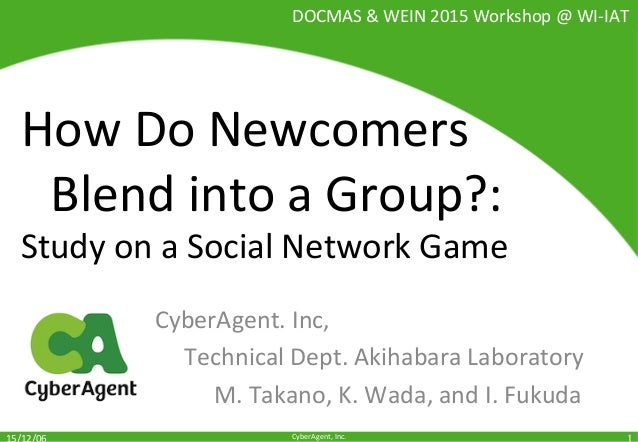 CyberAgent,	Inc.	 How	Do	Newcomers		 	Blend	into	a	Group?:		 Study	on	a	Social	Network	Game	 CyberAgent.	Inc,		 	Technical...