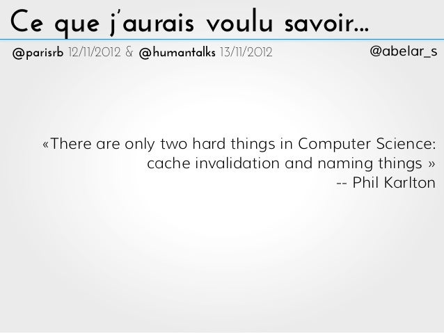 Ce que j'aurais voulu savoir...@parisrb 12/11/2012 & @humantalks 13/11/2012     @abelar_s     «There are only two hard thi...