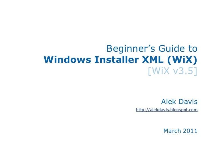 Beginner's Guide toWindows Installer XML (WiX)[WiX v3.5]<br />Alek Davis<br />http://alekdavis.blogspot.com<br />January 2...