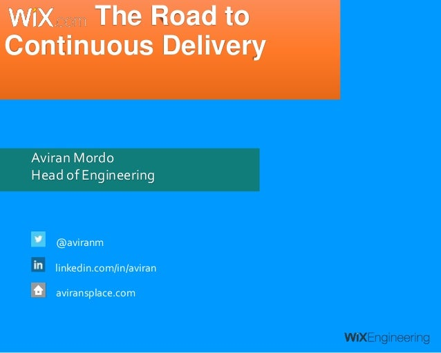 Aviran Mordo Head of Engineering @aviranm linkedin.com/in/aviran aviransplace.com The Road to Continuous Delivery
