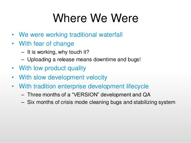 Where We Were • We were working traditional waterfall • With fear of change – It is working, why touch it? – Uploading a r...