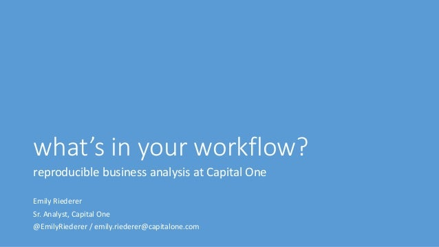 what's in your workflow? reproducible business analysis at Capital One Emily Riederer Sr. Analyst, Capital One @EmilyRiede...