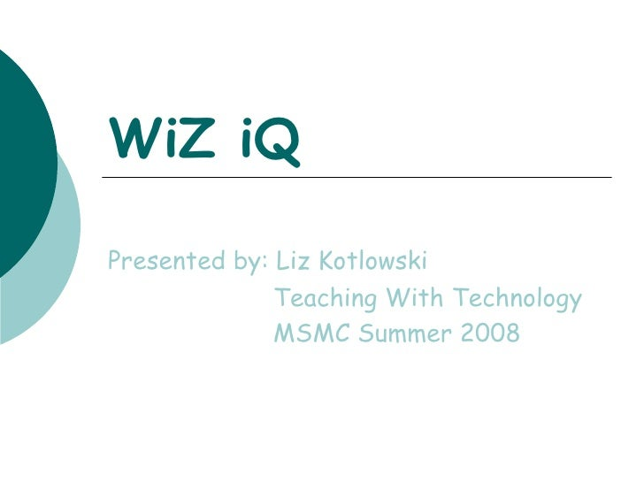 WiZ iQ Presented by: Liz Kotlowski Teaching With Technology MSMC Summer 2008
