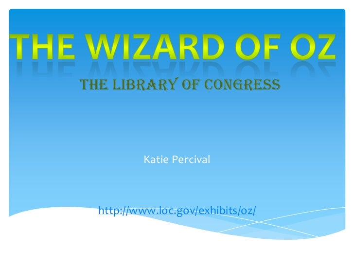 The Wizard Of OZ<br />The Library of Congress<br />Katie Percival<br />http://www.loc.gov/exhibits/oz/<br />