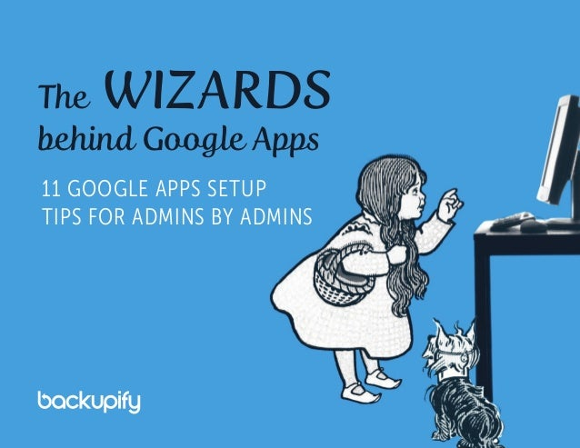 The WIZARDS behind Google Apps 11 GOOGLE APPS SETUP TIPS FOR ADMINS BY ADMINS
