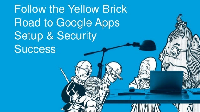 Follow the Yellow Brick  Road to Google Apps  Setup & Security  Success