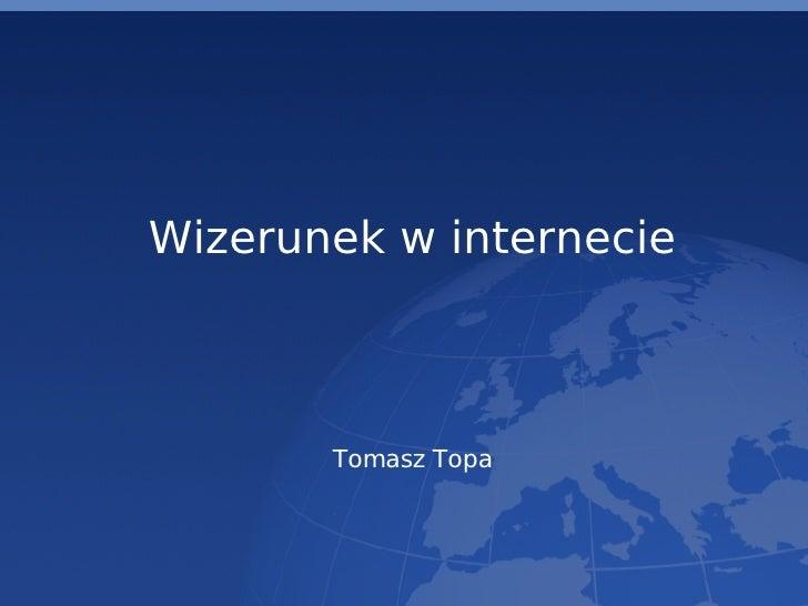 <ul><ul><li>Wizerunek w internecie </li></ul></ul><ul><ul><li>Tomasz Topa </li></ul></ul>