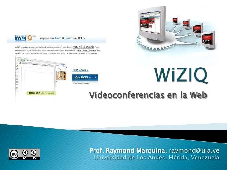 WiZIQ<br />Videoconferencias en la Web<br />Prof. Raymond Marquina. raymond@ula.ve<br />Universidad de Los Andes. Mérida, ...