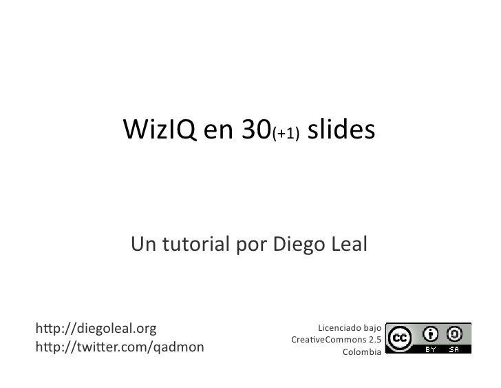WizIQen30(+1)slides                UntutorialporDiegoLeal   h=p://diegoleal.org                Licenciadobajo...