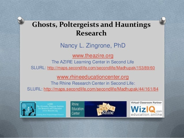 Ghosts, Poltergeists and HauntingsResearchNancy L. Zingrone, PhDwww.theazire.orgThe AZIRE Learning Center in Second LifeSL...
