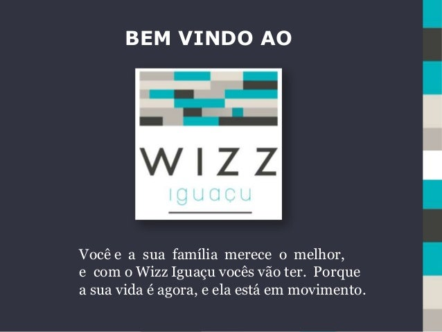 BEM VINDO AO Você e a sua família merece o melhor, e com o Wizz Iguaçu vocês vão ter. Porque a sua vida é agora, e ela est...