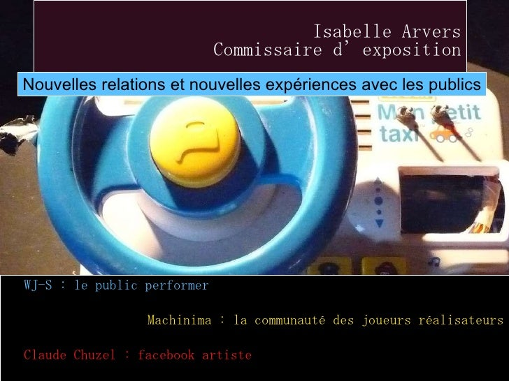 Isabelle Arvers Commissaire d'exposition <ul><li>WJ-S : le public performer </li></ul><ul><li>Machinima : la communauté de...