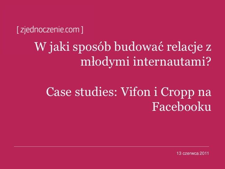 W jaki sposób budować relacje z        młodymi internautami?  Case studies: Vifon i Cropp na                     Facebooku...