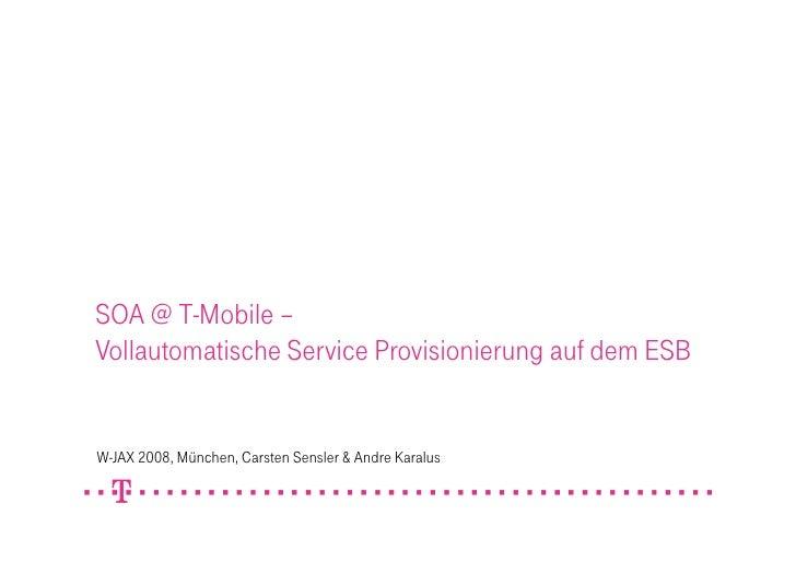 SOA @ T-Mobile – Vollautomatische Service Provisionierung auf dem ESB   W-JAX 2008, München, Carsten Sensler & Andre Karal...