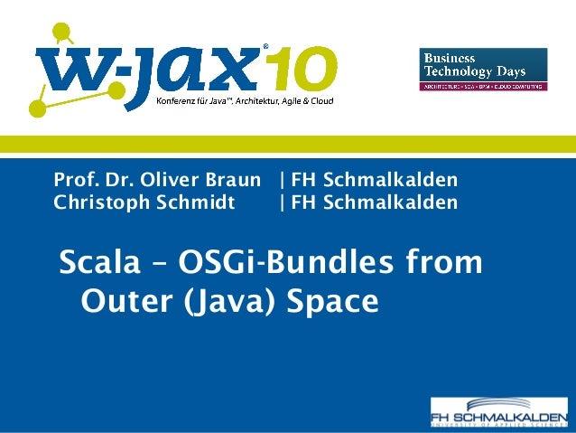 Prof. Dr. Oliver Braun | FH Schmalkalden Christoph Schmidt | FH Schmalkalden Scala – OSGi-Bundles from Outer (Java) Space