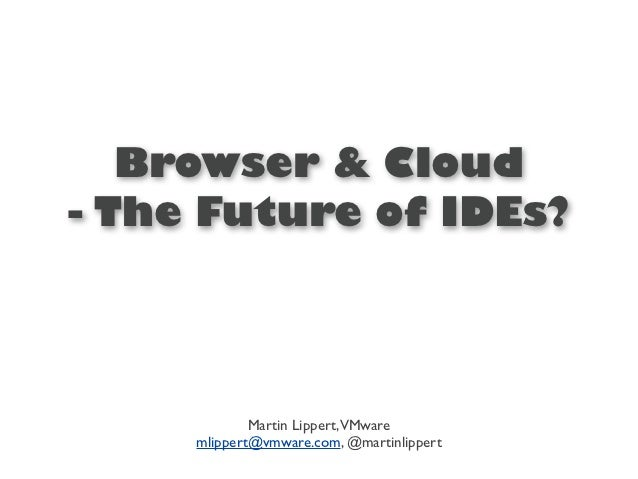 Browser & Cloud- The Future of IDEs?             Martin Lippert,VMware     mlippert@vmware.com, @martinlippert