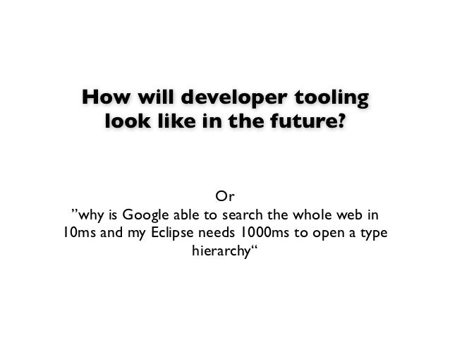 """How will developer tooling   look like in the future?                       Or """"why is Google able to search the whole web..."""