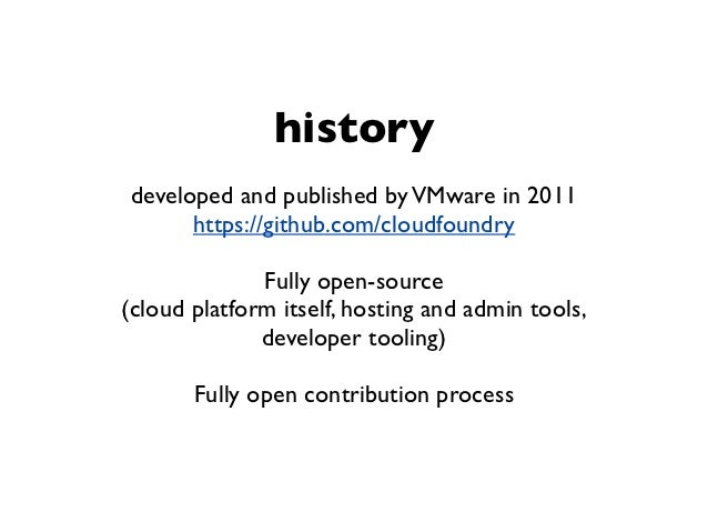 historydeveloped and published by VMware in 2011      https://github.com/cloudfoundry              Fully open-source(cloud...